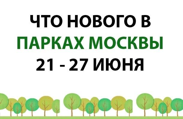 Что нового впарках Москвы 21 - 27 июня